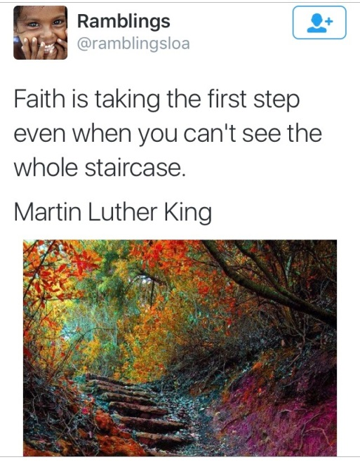 Faith is taking the first step even when you can't see the whole staircase.